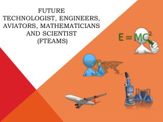 Future  Technologist, Engineers, Aviators, Mathematicians and  Scientist  (FTEAMS)