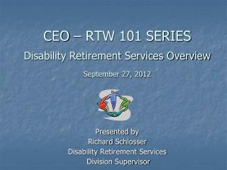 CEO – RTW 101 SERIES Disability Retirement Services Overview September 27, 2012