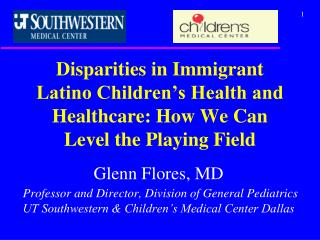 Glenn Flores, MD Professor and Director, Division of General Pediatrics