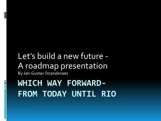 Which way forward- f rom today until Rio