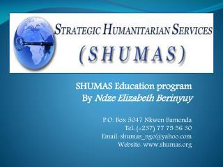 SHUMAS Education program By Ndze Elizabeth Berinyuy P.O. Box 5047 Nkwen Bamenda