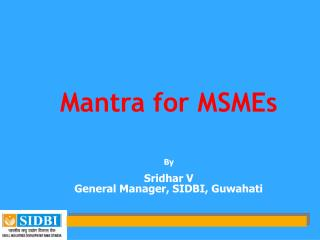 Mantra for MSMEs By Sridhar V General Manager, SIDBI, Guwahati
