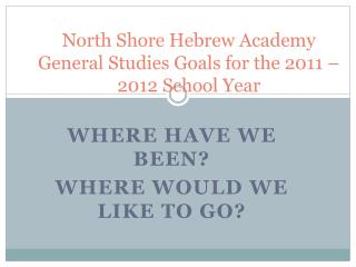 North Shore Hebrew Academy General Studies Goals for the 2011 – 2012 School Year