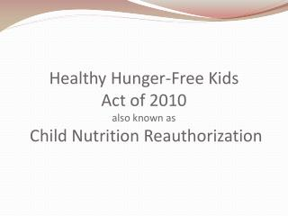 Healthy Hunger-Free Kids Act of 2010 also known as  Child Nutrition Reauthorization