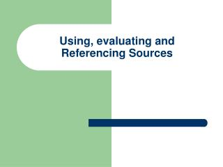 Using, evaluating and Referencing Sources