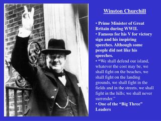 Winston Churchill  Prime Minister of Great Britain during WWII.