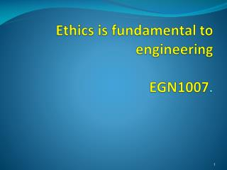 Ethics is fundamental to  engineering EGN1007 .