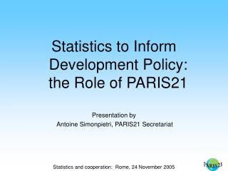 Statistics to Inform Development Policy: the Role of PARIS21 Presentation by