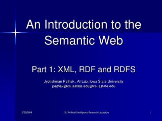 An Introduction to the Semantic Web Part 1: XML, RDF and RDFS Jyotishman Pathak , AI Lab, Iowa State University jpathak@