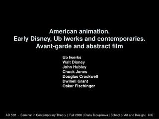 American animation. Early Disney, Ub Iwerks and contemporaries. Avant-garde and abstract film