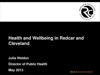 Health and Wellbeing in Redcar and Cleveland Julia Weldon Director of Public Health  May 2013