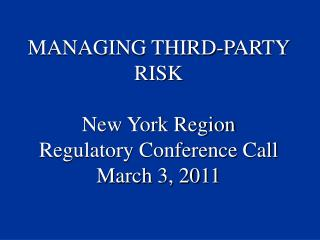 MANAGING THIRD-PARTY RISK New York Region  Regulatory Conference Call March 3, 2011