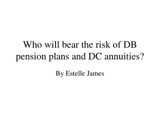 Who will bear the risk of DB pension plans and DC annuities
