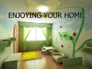 ENJOYING YOUR HOME