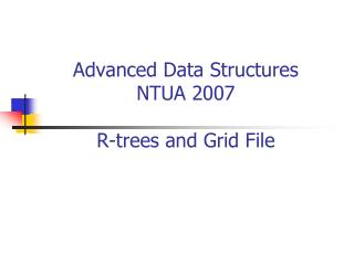 Advanced Data Structures NTUA 2007 R-trees and Grid File