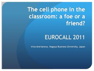 The cell phone in the classroom: a foe or a friend? EUROCALL 2011