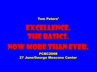 Tom Peters'  EXCELLENCE.  The Basics. Now More than ever. PCBC2008 27 June/George Moscone Center