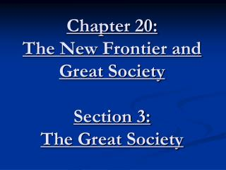 Chapter 20: The New Frontier and Great Society Section 3: The Great Society