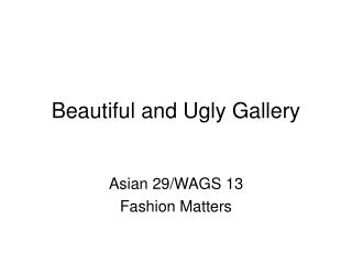 Beautiful and Ugly Gallery