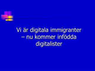 Vi är digitala immigranter  – nu kommer infödda digitalister