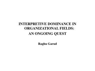 INTERPRETIVE DOMINANCE IN ORGANIZATIONAL FIELDS:  AN ONGOING QUEST Raghu Garud