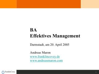 BA Effektives Management Darmstadt, am 20. April 2005 Andreas Maron franklincovey.de andreasmaron
