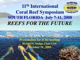 11 th  International  Coral Reef Symposium SOUTH FLORIDA  July 7-11, 2008 REEFS FOR THE FUTURE