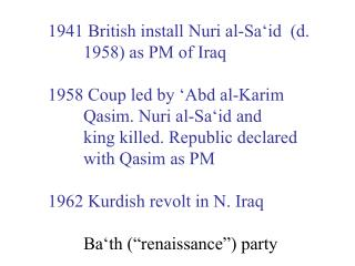 1941 British install Nuri al-Sa'id  (d. 	1958) as PM of Iraq 1958 Coup led by 'Abd al-Karim
