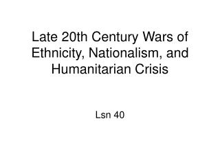 Late 20th Century Wars of Ethnicity, Nationalism, and Humanitarian Crisis