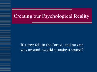 Creating our Psychological Reality
