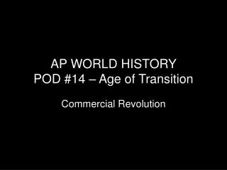 AP WORLD HISTORY  POD #14 – Age of Transition