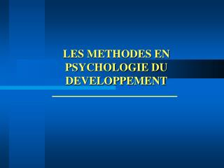 LES METHODES EN PSYCHOLOGIE DU DEVELOPPEMENT