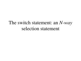 The switch statement: an  N-way  selection statement