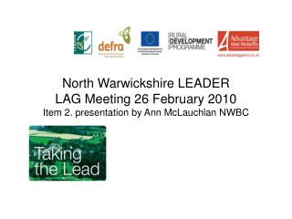 North Warwickshire LEADER LAG Meeting 26 February 2010 Item 2. presentation by Ann McLauchlan NWBC