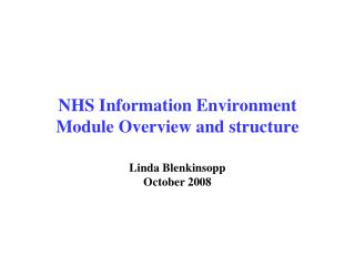 NHS Information Environment Module Overview and structure Linda Blenkinsopp October 2008
