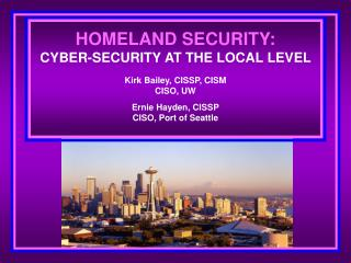 HOMELAND SECURITY: CYBER-SECURITY AT THE LOCAL LEVEL Kirk Bailey, CISSP, CISM CISO, UW