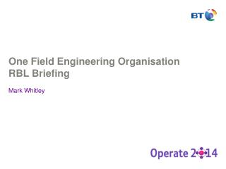 One Field Engineering Organisation RBL Briefing Mark Whitley