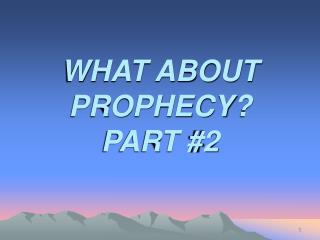 WHAT ABOUT PROPHECY? PART #2