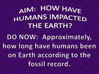 AIM:  HOW HAVE HUMANS IMPACTED THE EARTH?