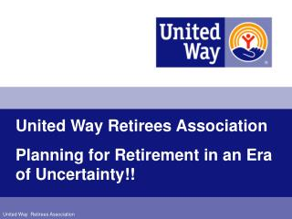 United Way Retirees Association Planning for Retirement in an Era of Uncertainty!!