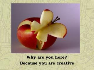 Why are you here? Because you are creative