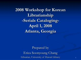 2008 Workshop for Korean Librarianship -Serials Cataloging- April 1, 2008 Atlanta, Georgia