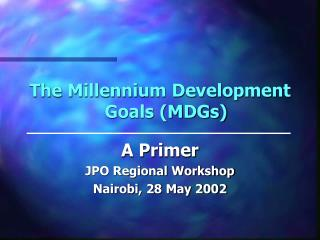 The Millennium Development Goals (MDGs) A Primer JPO Regional Workshop Nairobi, 28 May 2002