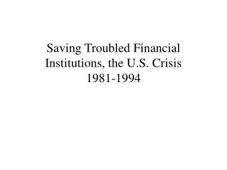 Saving Troubled Financial Institutions, the U.S. Crisis  1981-1994