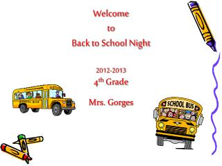 Welcome  to  Back to School Night 2012-2013 4 th  Grade Mrs. Gorges