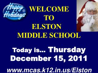 WELCOME TO  ELSTON	  MIDDLE SCHOOL Today is…  Thursday December 15, 2011 mcas.k12/Elston
