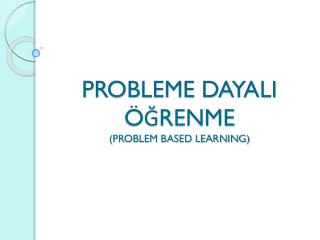 PROBLEME DAYALI ÖĞRENME (PROBLEM BASED LEARNING)