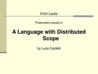 Erich Laube Presentation based on A Language with Distributed Scope by Luca Cardelli