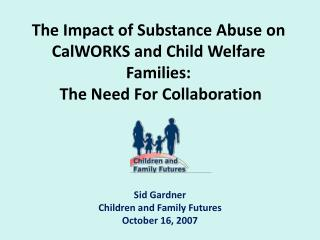 The  Impact of Substance Abuse on  CalWORKS  and Child Welfare Families:  The Need For  Collaboration