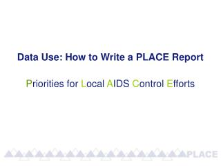 Data Use: How to Write a PLACE Report P riorities for  L ocal  A IDS  C ontrol  E fforts